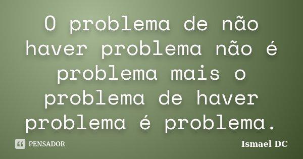O problema de não haver problema não é problema mais o problema de haver problema é problema.... Frase de Ismael DC.
