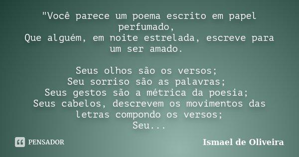 """""""Você parece um poema escrito em papel perfumado, Que alguém, em noite estrelada, escreve para um ser amado. Seus olhos são os versos; Seu sorriso são as p... Frase de Ismael de Oliveira."""