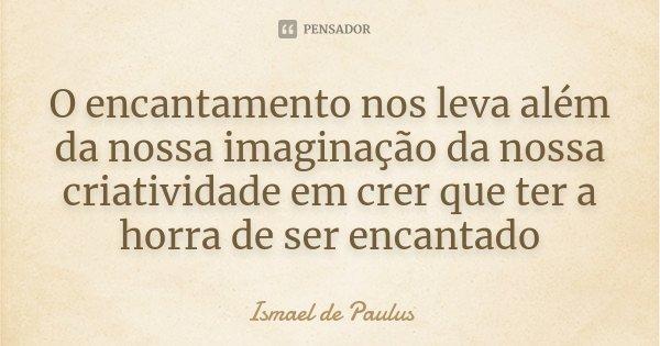 O encantamento nos leva além da nossa imaginação da nossa criatividade em crer que ter a horra de ser encantado... Frase de Ismael de Paulus.