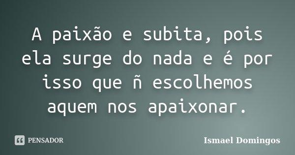 A paixão e subita, pois ela surge do nada e é por isso que ñ escolhemos aquem nos apaixonar.... Frase de Ismael Domingos.
