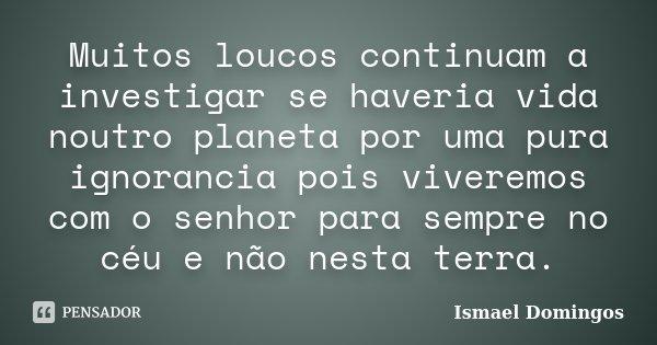 Muitos loucos continuam a investigar se haveria vida noutro planeta por uma pura ignorancia pois viveremos com o senhor para sempre no céu e não nesta terra.... Frase de Ismael Domingos.