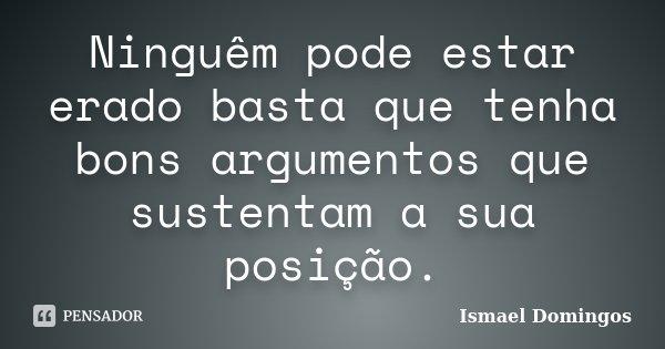 Ninguêm pode estar erado basta que tenha bons argumentos que sustentam a sua posição.... Frase de Ismael Domingos.