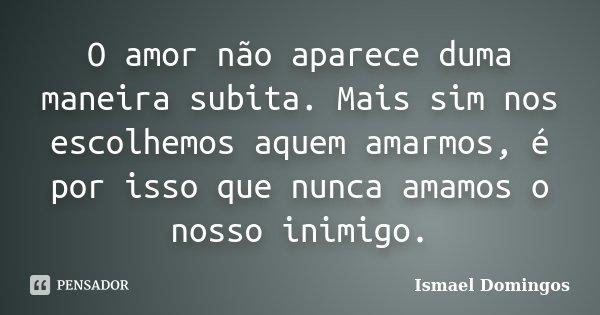 O amor não aparece duma maneira subita. Mais sim nos escolhemos aquem amarmos, é por isso que nunca amamos o nosso inimigo.... Frase de Ismael Domingos.
