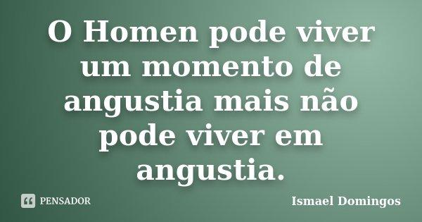 O Homen pode viver um momento de angustia mais não pode viver em angustia.... Frase de Ismael Domingos.