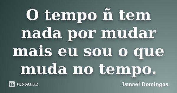 O tempo ñ tem nada por mudar mais eu sou o que muda no tempo.... Frase de Ismael Domingos.