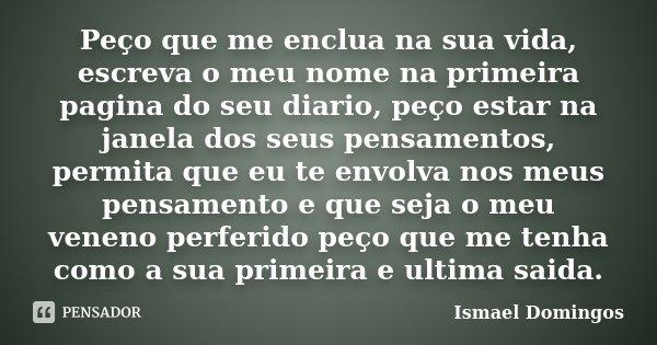 Peço que me enclua na sua vida, escreva o meu nome na primeira pagina do seu diario, peço estar na janela dos seus pensamentos, permita que eu te envolva nos me... Frase de Ismael Domingos.