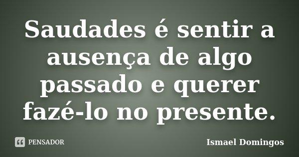 Saudades é sentir a ausença de algo passado e querer fazé-lo no presente.... Frase de Ismael Domingos.