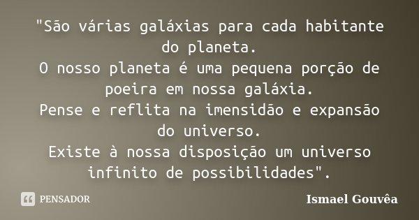 """""""São várias galáxias para cada habitante do planeta. O nosso planeta é uma pequena porção de poeira em nossa galáxia. Pense e reflita na imensidão e expans... Frase de Ismael Gouvea."""