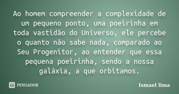 Ao homem compreender a complexidade de um pequeno ponto, uma poeirinha em toda vastidão do Universo, ele percebe o quanto não sabe nada, comparado ao Seu Progen... Frase de Ismael Lima.