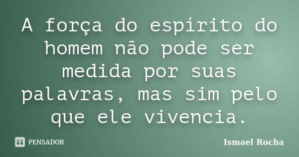 A força do espírito do homem não pode ser medida por suas palavras, mas sim pelo que ele vivencia.... Frase de Ismael Rocha.