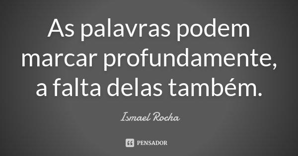 As palavras podem marcar profundamente, a falta delas também.... Frase de Ismael Rocha.