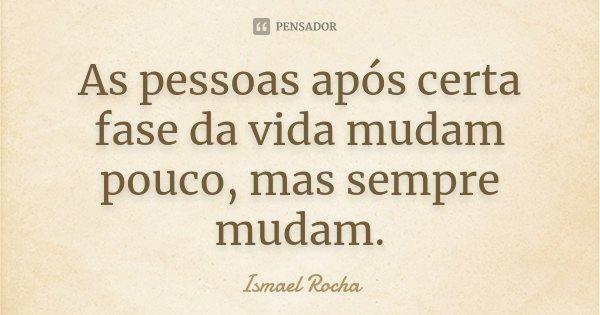 As pessoas após certa fase da vida mudam pouco, mas sempre mudam.... Frase de Ismael Rocha.