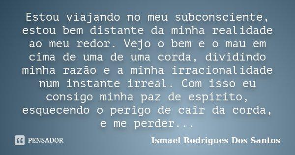 Estou viajando no meu subconsciente, estou bem distante da minha realidade ao meu redor. Vejo o bem e o mau em cima de uma de uma corda, dividindo minha razão e... Frase de Ismael Rodrigues Dos Santos.