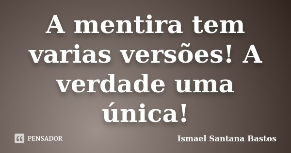 A mentira tem varias versões! A verdade uma única!... Frase de Ismael Santana Bastos.