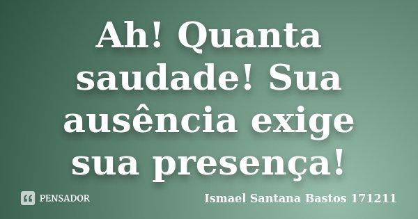 Ah! Quanta saudade! Sua ausência exige sua presença!... Frase de Ismael Santana Bastos 171211.