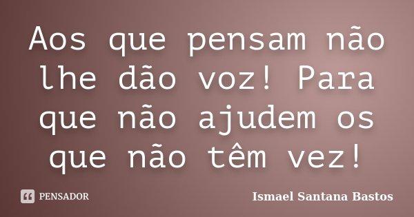 Aos que pensam não lhe dão voz! Para que não ajudem os que não têm vez!... Frase de Ismael Santana Bastos.