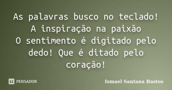 As palavras busco no teclado! A inspiração na paixão O sentimento é digitado pelo dedo! Que é ditado pelo coração!... Frase de Ismael Santana Bastos.
