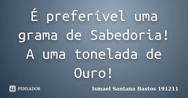 É preferível uma grama de Sabedoria! A uma tonelada de Ouro!... Frase de Ismael Santana Bastos 191211.