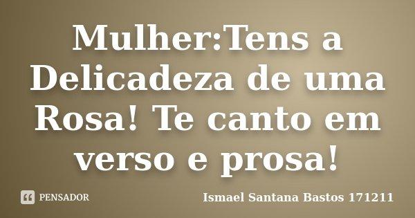 Mulher:Tens a Delicadeza de uma Rosa! Te canto em verso e prosa!... Frase de Ismael Santana Bastos 171211.