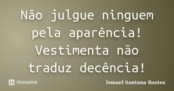 Não julgue ninguem pela aparência! Vestimenta não traduz decência!... Frase de Ismael Santana Bastos.