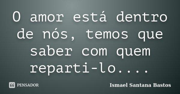 O amor está dentro de nós, temos que saber com quem reparti-lo....... Frase de Ismael Santana Bastos.