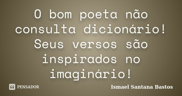 O bom poeta não consulta dicionário! Seus versos são inspirados no imaginário!... Frase de Ismael Santana Bastos.