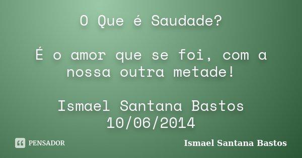 O Que é Saudade é O Amor Que Se Foi Ismael Santana Bastos