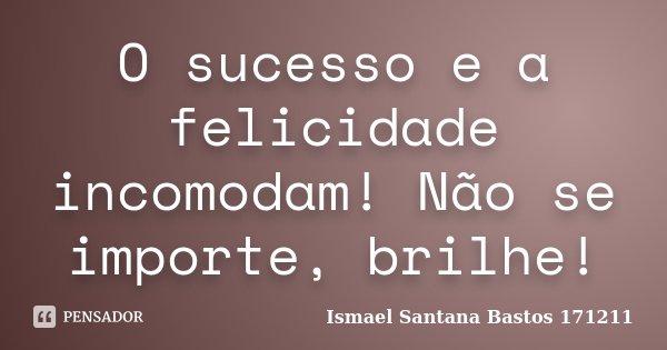 O Sucesso e a Felicidade incomodam! Não se importe brilhe!... Frase de Ismael Santana Bastos 171211.