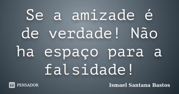 Se a amizade é de verdade! Não ha espaço para a falsidade!... Frase de Ismael Santana Bastos.