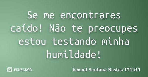 Se me encontrares caído! Não te preocupes estou testando minha humildade!... Frase de Ismael Santana Bastos 171211.