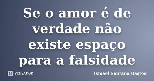 Se o amor é de verdade não existe espaço para a falsidade... Frase de Ismael Santana Bastos.