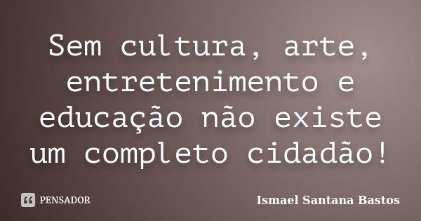 Sem cultura, arte, entretenimento e educação, não existe um completo cidadão!... Frase de Ismael Santana Bastos.