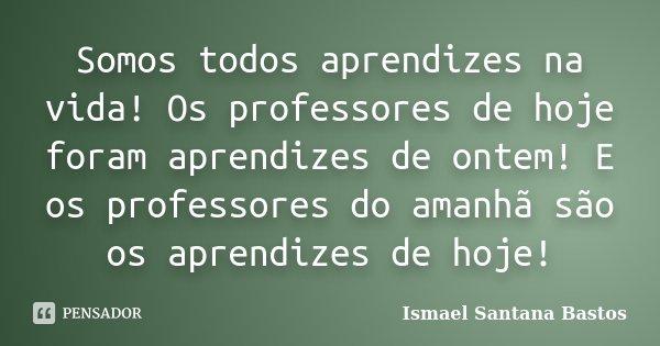 Somos todos aprendizes na vida! Os professores de hoje foram aprendizes de ontem! E os professores do amanhã são os aprendizes de hoje!... Frase de Ismael Santana Bastos.