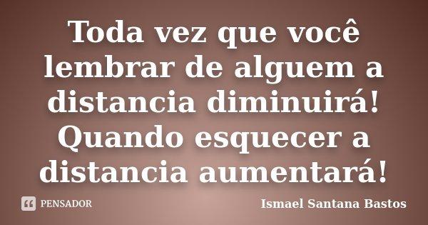 Toda vez que você lembrar de alguem a distancia diminuirá! Quando esquecer a distancia aumentará!... Frase de Ismael Santana Bastos.