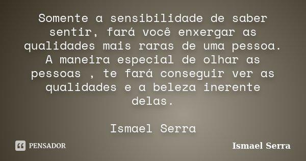 Somente a sensibilidade de saber sentir, fará você enxergar as qualidades mais raras de uma pessoa. A maneira especial de olhar as pessoas , te fará conseguir v... Frase de Ismael Serra.
