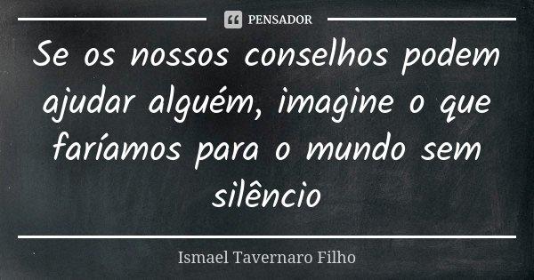 Se os nossos conselhos podem ajudar alguém, imagine o que faríamos para o mundo sem silêncio... Frase de Ismael Tavernaro Filho.