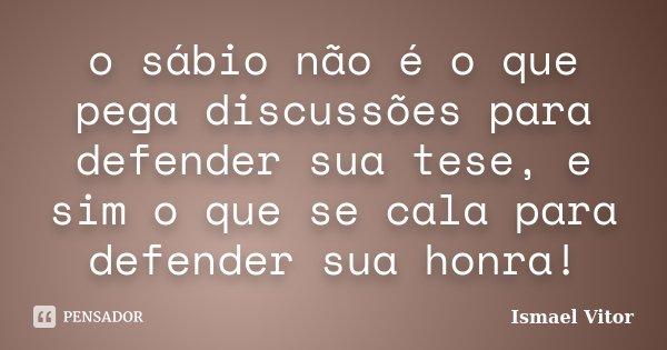 o sábio não é o que pega discussões para defender sua tese, e sim o que se cala para defender sua honra!... Frase de Ismael Vitor.