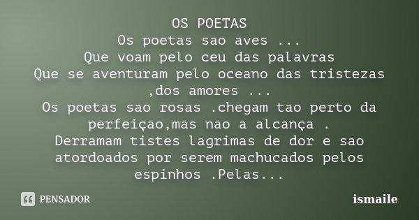 OS POETAS Os poetas sao aves ... Que voam pelo ceu das palavras Que se aventuram pelo oceano das tristezas ,dos amores ... Os poetas sao rosas .chegam tao perto... Frase de ISMAILE.