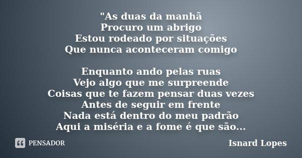 """""""As duas da manhã Procuro um abrigo Estou rodeado por situações Que nunca aconteceram comigo Enquanto ando pelas ruas Vejo algo que me surpreende Coisas qu... Frase de Isnard Lopes."""