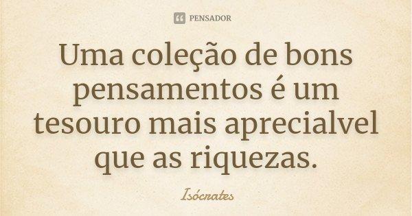 Uma coleção de bons pensamentos é um tesouro mais aprecialvel que as riquezas.... Frase de Isócrates.