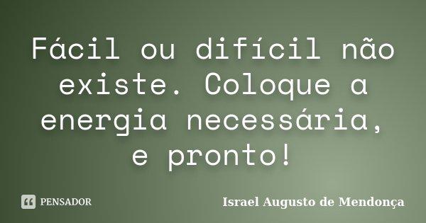 Fácil ou difícil não existe. Coloque a energia necessária, e pronto!... Frase de Israel Augusto de Mendonça.