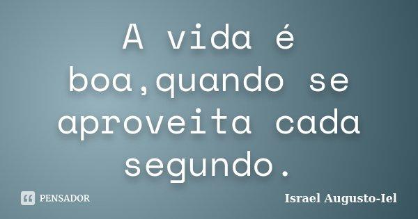 A vida é boa,quando se aproveita cada segundo.... Frase de Israel Augusto-Iel.
