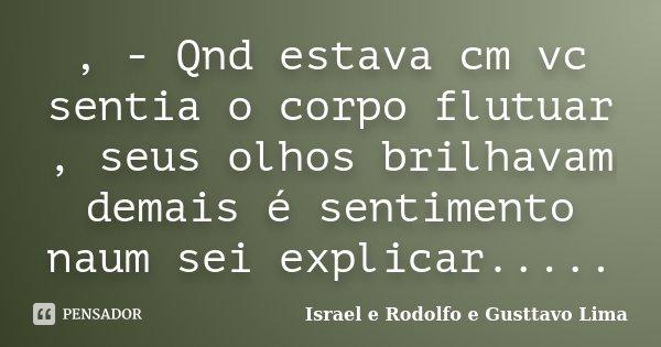 , - Qnd estava cm vc sentia o corpo flutuar , seus olhos brilhavam demais é sentimento naum sei explicar........ Frase de Israel e Rodolfo e Gusttavo Lima.