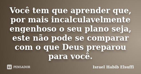 Você tem que aprender que, por mais incalculavelmente engenhoso o seu plano seja, este não pode se comparar com o que Deus preparou para você.... Frase de Israel Habib Elsuffi.