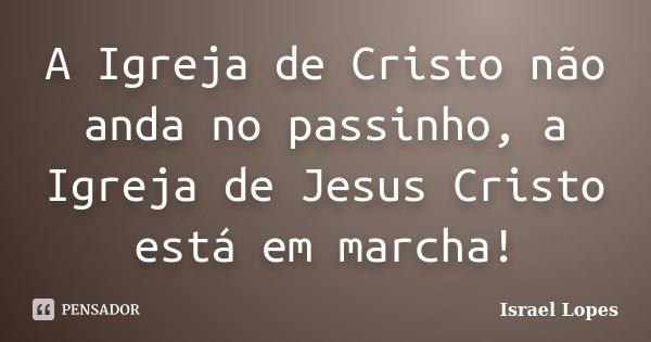 A Igreja de Cristo não anda no passinho, a Igreja de Jesus Cristo está em marcha!... Frase de Israel Lopes.