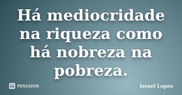 Há mediocridade na riqueza como há nobreza na pobreza.... Frase de Israel Lopes.