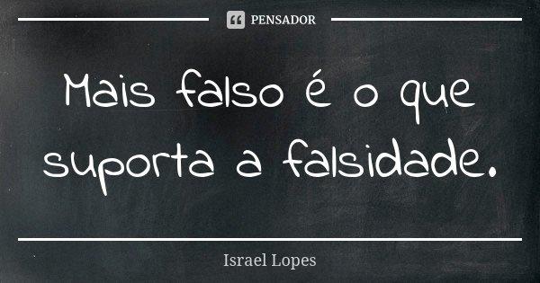 Mais falso é o que suporta a falsidade.... Frase de Israel Lopes.