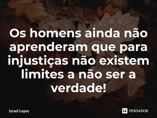 Os homens ainda não aprenderam que para injustiças não existem limites a não ser a verdade!... Frase de Israel Lopes.