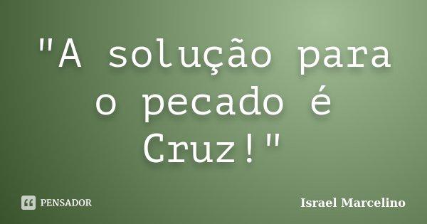 """""""A solução para o pecado é Cruz!""""... Frase de Israel Marcelino."""