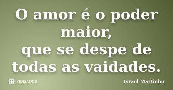 O amor é o poder maior, que se despe de todas as vaidades.... Frase de Israel Martinho.